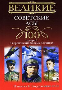 Великие советские асы. 100 историй о героических боевых летчиках. Николай Бодрихин