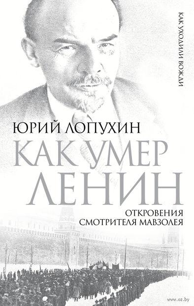 Как умер Ленин. Откровения смотрителя Мавзолея. Юрий Лопухин