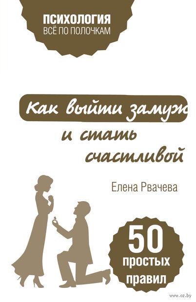 Как выйти замуж и стать счастливой. 50 простых правил. Елена Рвачева
