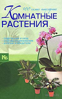 Комнатные растения. 100 самых популярных. Содержание и уход. Способы размножения. Болезни и вредители. М. Якушева