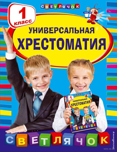 Универсальная хрестоматия. 1 класс. Корней Чуковский, Валентина Осеева, Н. Артюхова