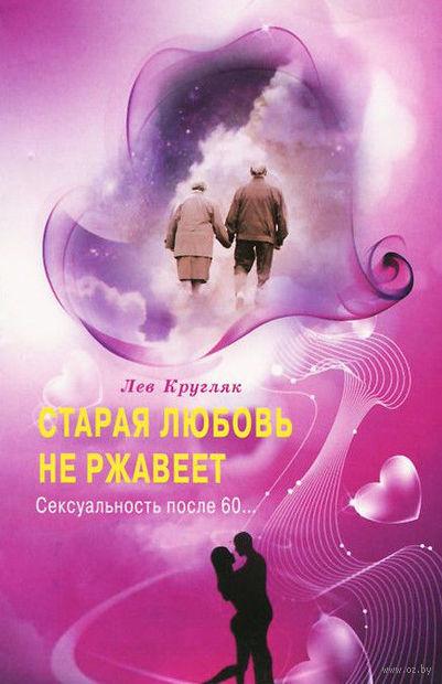Старая любовь не ржавеет. Сексуальность после 60.... Лев Кругляк