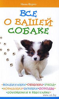 Все о вашей собаке. Воспитание, общение, уход, кормление, лечение, породы, готовимся к выставке — фото, картинка