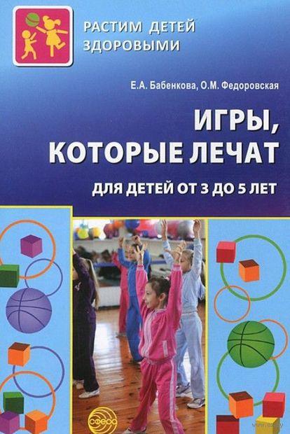 Игры, которые лечат. Для детей от 3 до 5 лет. О. Федоровская, Евгения Бабенкова