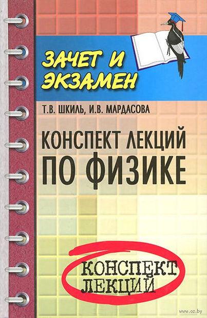 Конспект лекций по физике. Ирина Мардасова, Татьяна Шкиль
