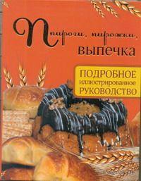 Пироги, пирожки, выпечка. Подробное иллюстрированное руководство. Д. Дарина