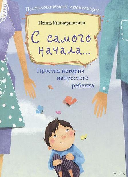 С самого начала... Простая история непростого ребенка. Нонна Кицмаришвили