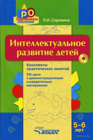 Интеллектуальное развитие детей. 5-6 лет. Конспекты практических занятий (+ CD). Л. Сорокина