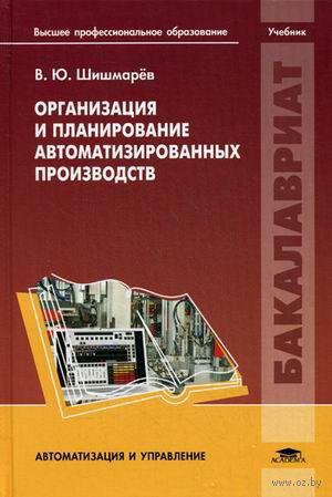 Организация и планирование автоматизированных производств. Владимир Шишмарев