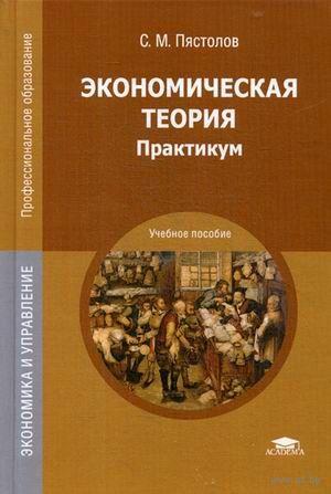 Экономическая теория. Практикум. Сергей Пястолов