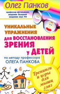 Уникальные упражнения для восстановления зрения у детей по методу профессора Олега Панкова. Тренинги и игры для мышц глаз. Олег Панков