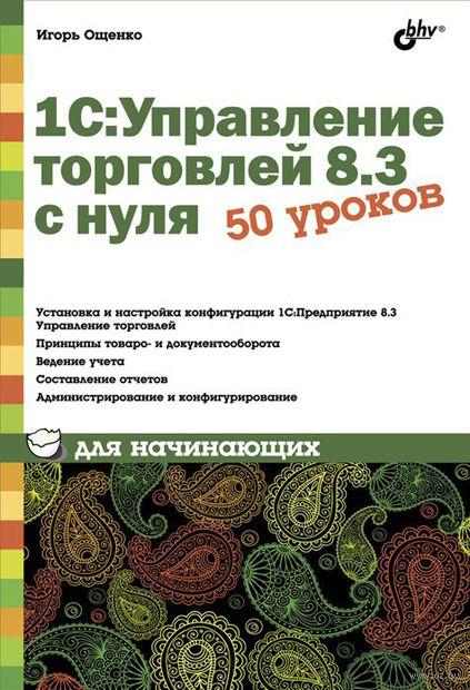 1С: Управление торговлей 8.3 с нуля. 50 уроков для начинающих. Игорь Ощенко