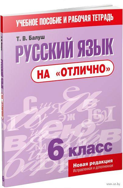 """Русский язык на """"отлично"""". 6 класс. Татьяна Балуш"""