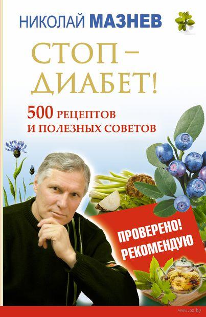 Стоп-Диабет! 500 рецептов и полезных советов. Николай Мазнев