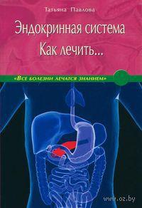 Эндокринная система. Как лечить.... Татьяна Павлова