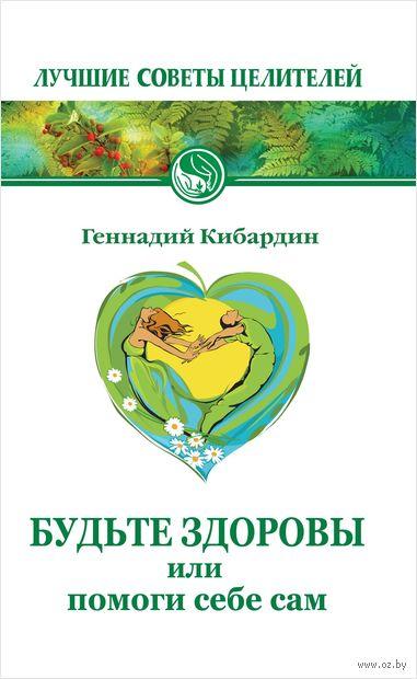 Будьте здоровы, или Помоги себе сам. Геннадий Кибардин