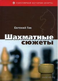 Шахматные сюжеты. Евгений Гик