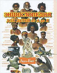 Энциклопедия для детей от А до Я. Том 1. Аал-Бат