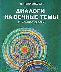 Диалоги на вечные темы. Книга не для всех. Нина  Шелейкова