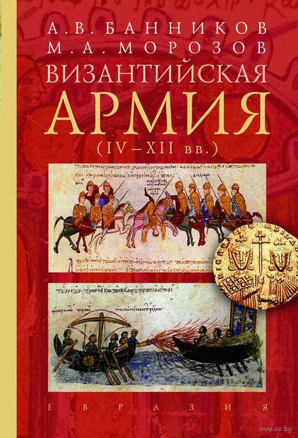 Византийская армия. IV-XII вв.. Максим Морозов, Андрей Банников