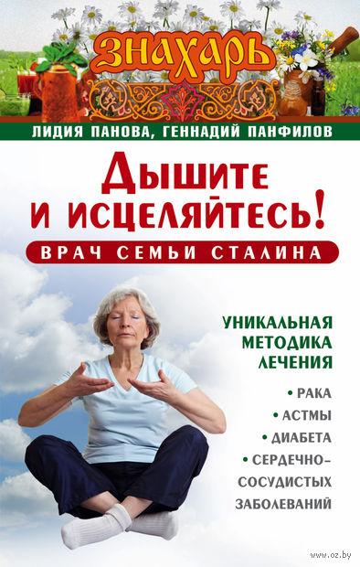 Дышите и исцеляйтесь! Врач семьи Сталина. Лидия Панова, Геннадий Панфилов