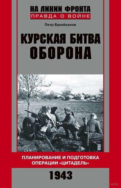 """Курская битва. Оборона. Планирование и подготовка операции """"Цитадель"""". 1943. П. Букейханов"""