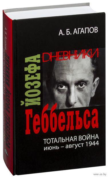 Тотальная война. Дневники Йозефа Геббельса (июнь-август 1944). Андрей Агапов
