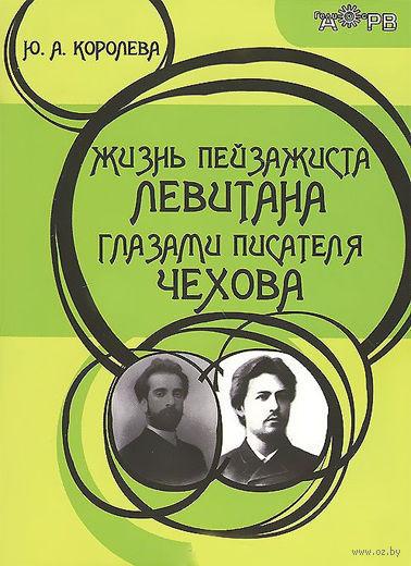 Жизнь пейзажиста Левитана глазами писателя Чехова. Антон Чехов, Юлия Королева