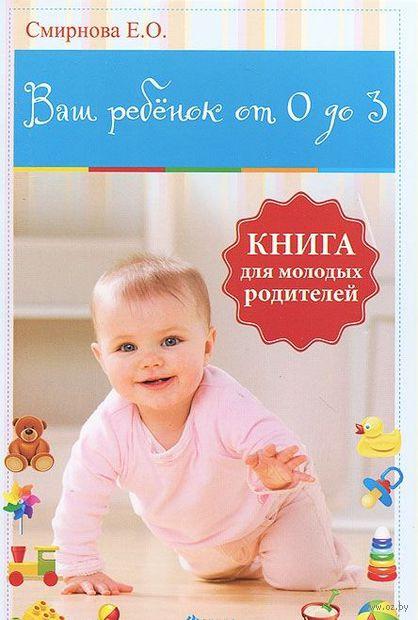 Ваш ребенок от 0 до 3. Книга для молодых родителей. Е. Смирнова