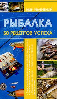 Рыбалка. 50 рецептов успеха. И. Мельников