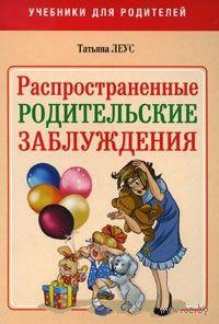 Распространенные родительские заблуждения. Татьяна Леус