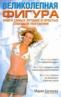 Великолепная фигура. Книга самых лучших и простых способов похудения. Мария Баганова