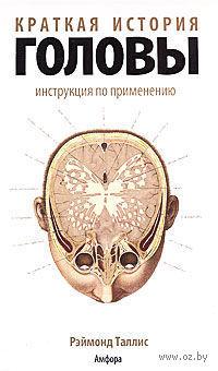Краткая история головы. Инструкция по применению. Рэймонд Таллис