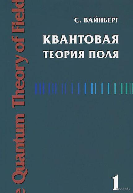 Квантовая теория поля. Том 1. Общая теория. Стивен Вайнберг