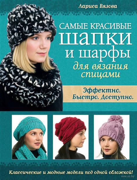 Самые красивые шапки и шарфы для вязания спицами. Лариса Вязова