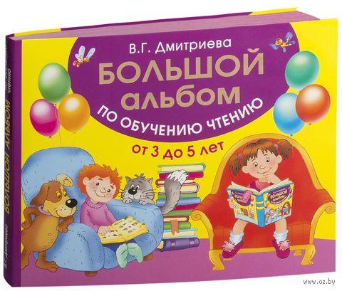 Большой альбом по обучению чтению от 3 до 5 лет. Валентина Дмитриева