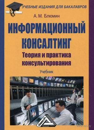 Информационный консалтинг. Теория и практика консультирования. Аркадий Блюмин