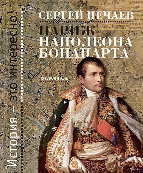 Париж Наполеона Бонапарта. Путеводитель. Сергей Нечаев