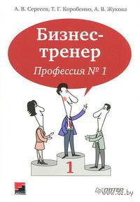 Бизнес-тренер. Профессия № 1. А. Сергеев, Т. Коробенко, А. Жукова