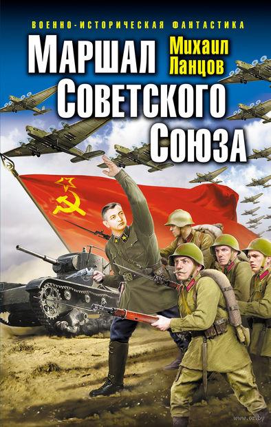 Маршал Советского Союза. Михаил Ланцов