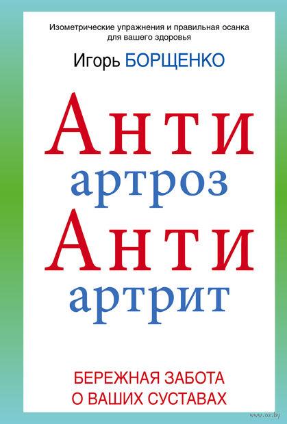 АнтиАртроз, АнтиАртрит. Игорь Борщенко