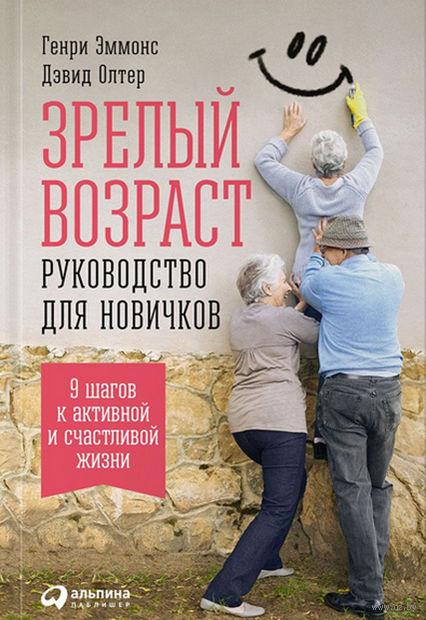 Зрелый возраст: Руководство для новичков. 9 шагов к активной и счастливой жизни. Дэвид Олтер, Генри Эммонс