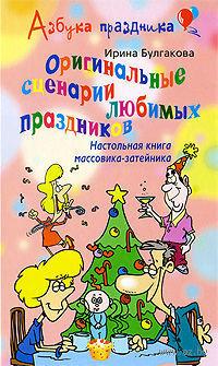 Оригинальные сценарии любимых праздников. Настольная книга массовика-затейника. Ирина Булгакова