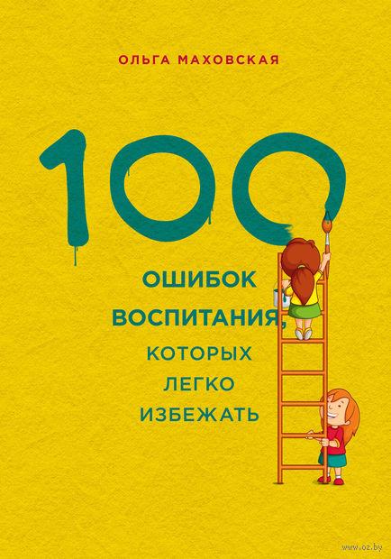 100 ошибок воспитания, которых легко избежать. Ольга Маховская
