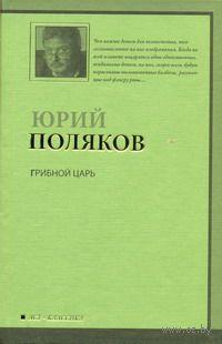 Грибной царь. Юрий Поляков