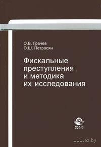 Фискальные преступления и методика их исследования. Олег Грачев, Олег Петросян