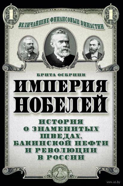 Империя Нобелей. История о знаменитых шведах, бакинской нефти и революции в России. Брита Осбринк