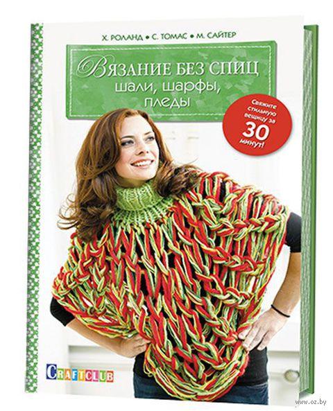 Вязание без спиц. Шали, шарфы, пледы. Х. Роланд, М. Сайтер, С. Томас