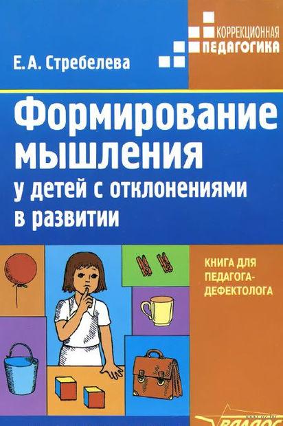 Формирование мышления у детей с отклонениями в развитии. Книга для педагога-дефектолога. Елена Стребелева