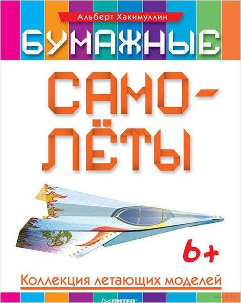 Бумажные самолеты. Коллекция летающих моделей. Альберт Хакимуллин